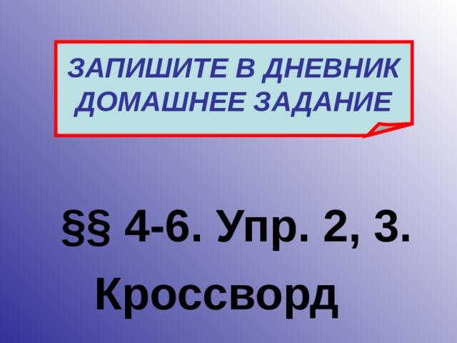 ЗАПИШИТЕ В ДНЕВНИК ДОМАШНЕЕ ЗАДАНИЕ §§ 4-6. Упр. 2, 3.  Кроссворд