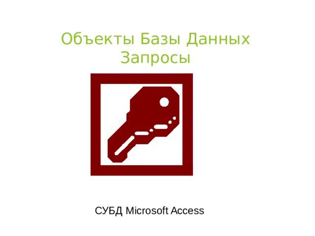 Объекты Базы Данных  Запросы СУБД Microsoft Access
