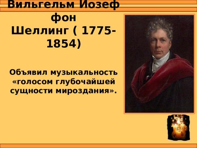 Фридрих Вильгельм Йозеф фон Шеллинг  (1775-1854) Объявил музыкальность «голосом глубочайшей сущности мироздания».