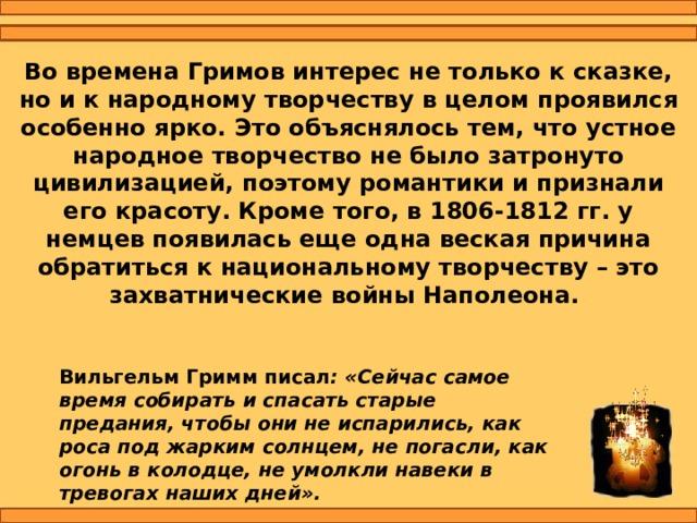Во времена Гримов интерес не только к сказке, но и к народному творчеству в целом проявился особенно ярко. Это объяснялось тем, что устное народное творчество не было затронуто цивилизацией, поэтому романтики и признали его красоту. Кроме того, в 1806-1812 гг. у немцев появилась еще одна веская причина обратиться к национальному творчеству – это захватнические войны Наполеона. Вильгельм Гримм писал : «Сейчас самое время собирать и спасать старые предания, чтобы они не испарились, как роса под жарким солнцем, не погасли, как огонь в колодце, не умолкли навеки в тревогах наших дней».