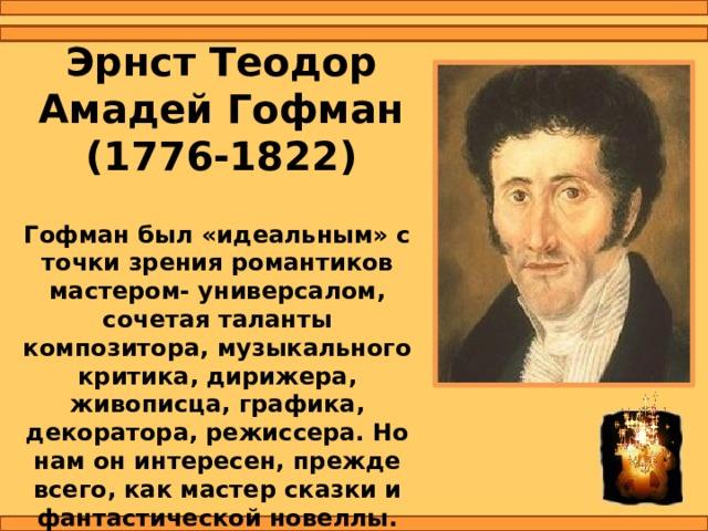 Эрнст Теодор АмадейГофман  (1776-1822) Гофман был «идеальным» с точки зрения романтиков мастером- универсалом, сочетая таланты композитора, музыкального критика, дирижера, живописца, графика, декоратора, режиссера. Но нам он интересен, прежде всего, как мастер сказки и фантастической новеллы.