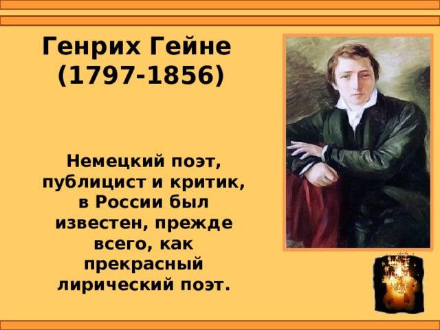 Генрих Гейне  (1797-1856) Немецкий поэт, публицист и критик, в России был известен, прежде всего, как прекрасный лирический поэт.