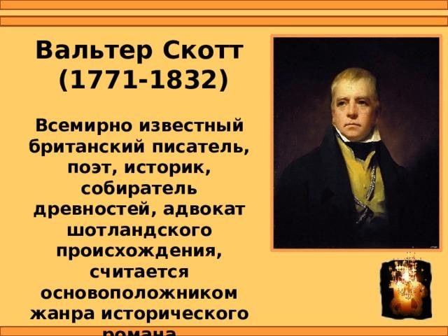 Вальтер Скотт  (1771-1832) Всемирно известный британский писатель, поэт, историк, собиратель древностей, адвокат шотландского происхождения, считается основоположником жанра исторического романа