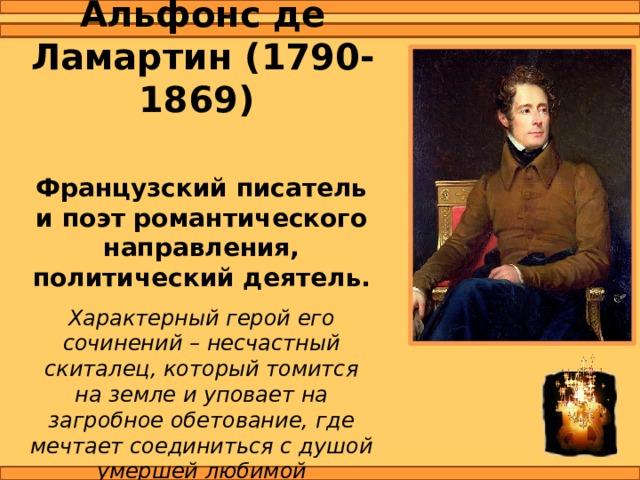 Альфонс де Ламартин (1790-1869) Французский писатель и поэт романтического направления, политический деятель. Характерный герой его сочинений – несчастный скиталец, который томится на земле и уповает на загробное обетование, где мечтает соединиться с душой умершей любимой