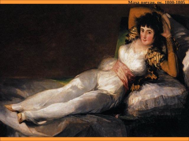 Маха одетая. ок. 1800-1805 Маха обнажённая. ок. 1797-1800