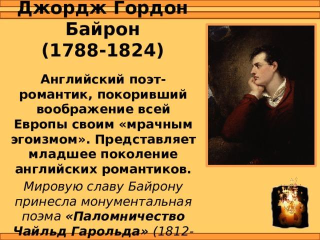 Джордж Гордон Байрон  (1788-1824) Английский поэт-романтик, покоривший воображение всей Европы своим «мрачным эгоизмом». Представляет младшее поколение английских романтиков. Мировую славу Байрону принесла монументальная поэма «Паломничество Чайльд Гарольда» (1812-1818).