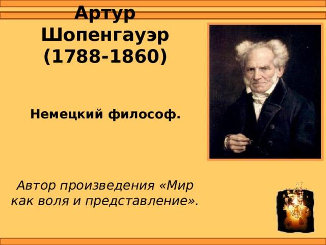 Артур Шопенгауэр  (1788-1860)  Немецкий философ.    Автор произведения «Мир как воля и представление».