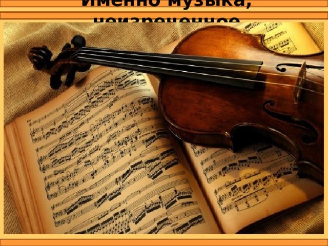 Именно музыка, неизреченное искусство, способное передать эмоции человека, является приоритетным видом художественного творчества