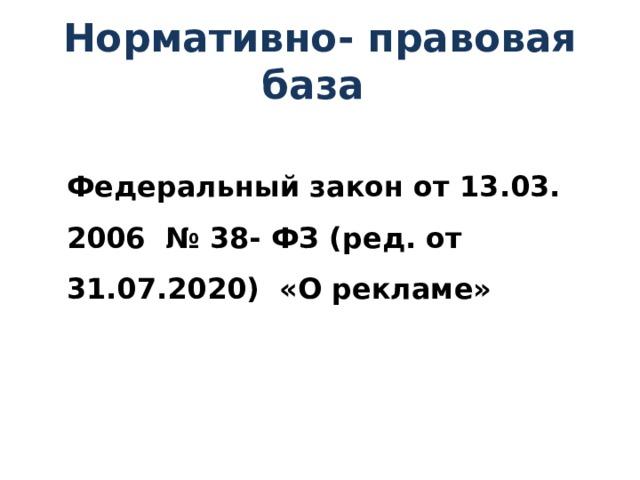 Нормативно- правовая база Федеральный закон от 13.03. 2006 № 38- ФЗ (ред. от 31.07.2020) «О рекламе»
