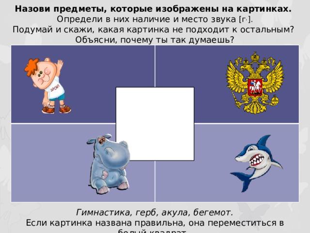 Назови предметы, которые изображены на картинках. Определи в них наличие и место звука [г , ]. Подумай и скажи, какая картинка не подходит к остальным? Объясни, почему ты так думаешь? Гимнастика, герб, акула, бегемот. Если картинка названа правильна, она переместиться в белый квадрат.