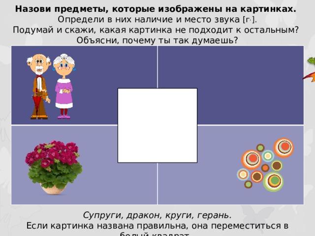Назови предметы, которые изображены на картинках. Определи в них наличие и место звука [г , ]. Подумай и скажи, какая картинка не подходит к остальным? Объясни, почему ты так думаешь? Супруги, дракон, круги, герань. Если картинка названа правильна, она переместиться в белый квадрат.