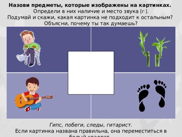 Назови предметы, которые изображены на картинках. Определи в них наличие и место звука [г , ]. Подумай и скажи, какая картинка не подходит к остальным? Объясни, почему ты так думаешь? Гипс, побеги, следы, гитарист. Если картинка названа правильна, она переместиться в белый квадрат.