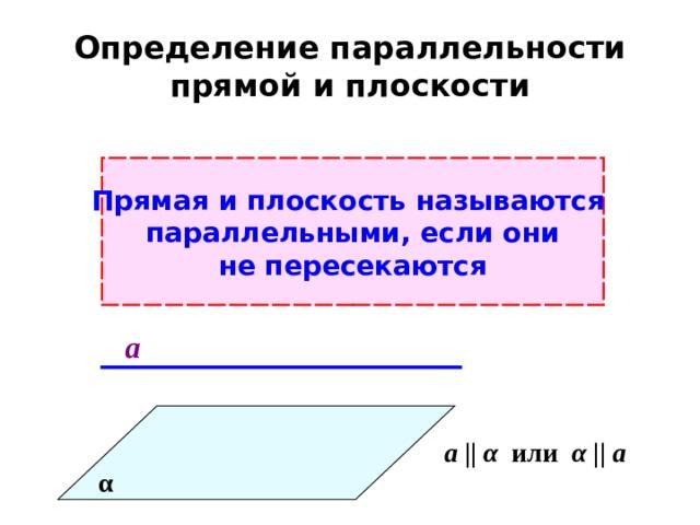 Определение параллельности прямой и плоскости Прямая и плоскость называются параллельными, если они не пересекаются а а ||  α  или α  || а α