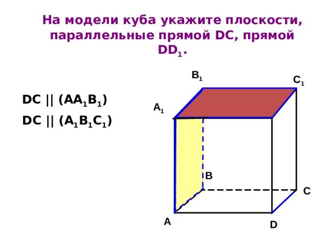 На модели куба  укажите плоскости, параллельные прямой DC , прямой DD 1 .   B 1 C 1 DC || (AA 1 B 1 ) A 1 D 1 DC || (A 1 B 1 C 1 ) B C A D