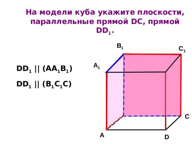 На модели куба  укажите плоскости, параллельные прямой DC , прямой DD 1 .   B 1 C 1 D 1 A 1 DD 1 || (AA 1 B 1 ) DD 1 || (B 1 C 1 C) B C A D