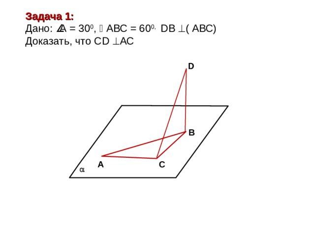 Задача 1: Дано:  А = 30 0 ,  АВС = 60 0, D В  ( АВС ) Доказать, что С D   АС D В А С 