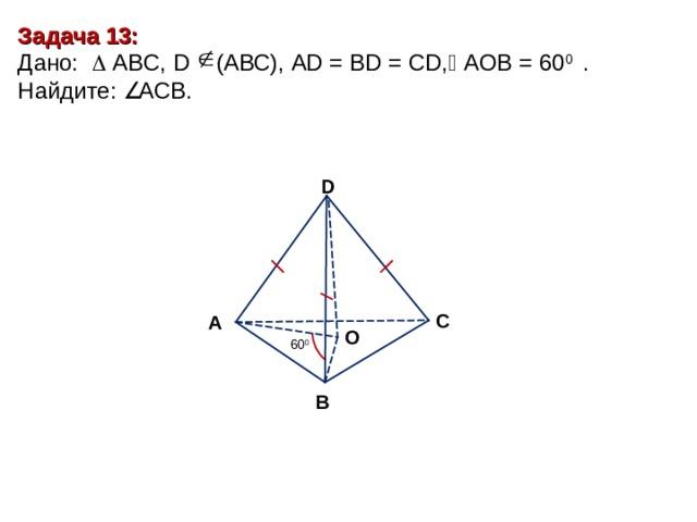 Задача 13 : Дано:    А BC , D (АВС), AD = BD = CD,  А O В = 60 0 . Найдите :  ACB. D С А O 60 0 В