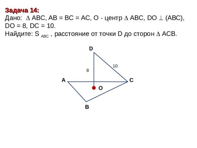 Задача 14 : Дано:    А BC , AB = BC = AC, О - центр   А BC , DO   (АВС), D О = 8, DC = 10 . Найдите : S ABC , расстояние от точки D до сторон  ACB. D 10 8 С А O В