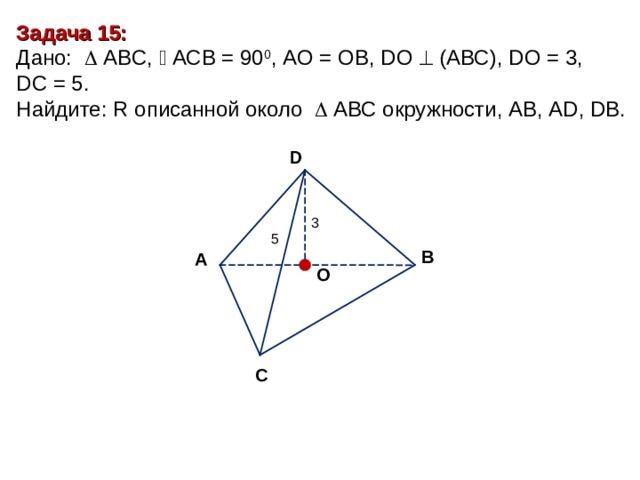 Задача 1 5: Дано:    А BC ,   АСВ = 90 0 , A О = О B, D О   (АВС), D О = 3 , DC = 5. Найдите : R описанной около  A ВС окружности, АВ, А D, DB. D 3 5 В А O С