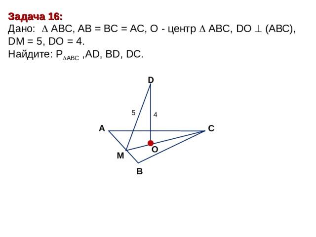 Задача 16 : Дано:    А BC , AB = BC = AC, О - центр   А BC , DO   (АВС), DM = 5 , DO = 4. Найдите : P  ABC ,AD, BD, DC. D 5 4 С А O M В
