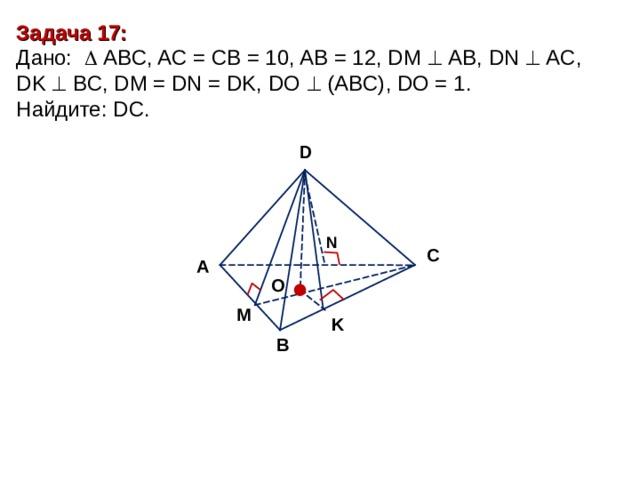 Задача 17 : Дано:    А BC , AC = CB = 10, AB = 12, DM   АВ, DN  AC, DK  BC, DM = DN = DK, DO  (ABC), DO = 1. Найдите : DC. D N С А O M K В