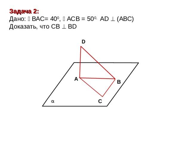 Задача 2: Дано:  ВАС= 40 0 ,  АСВ = 50 0,  А D    ( АВС ) Доказать, что СВ    В D D А В С 