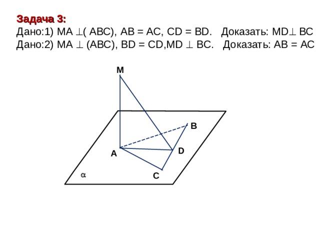 Задача 3: Дано: 1)  MA  ( АВС ), AB = AC,  CD = BD . Доказать: MD  ВС Дано: 2) МА  (АВС), BD = CD,MD  BC.   Доказать: АВ = АС  M В D A  C
