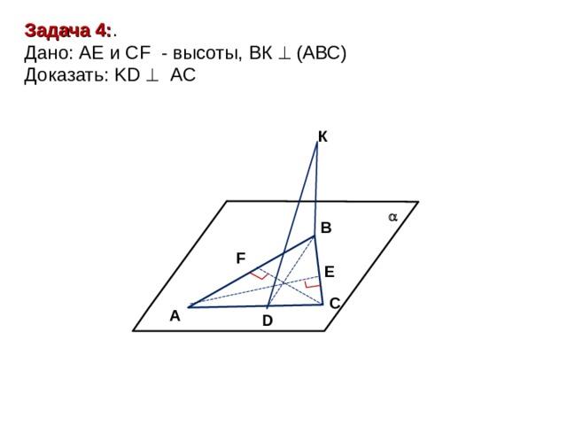 Задача 4: . Дано: АЕ и CF - высоты, ВК  (АВС) Доказать: KD  AC К  В F Е С A D