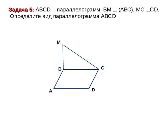 Задача 5: ABCD - параллелограмм, ВМ  (АВС), МС  С D .  Определите вид параллелограмма АВС D M C B D A