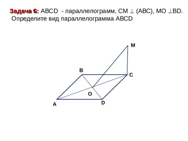 Задача 6: ABCD - параллелограмм, СМ  (АВС), МО  В D .  Определите вид параллелограмма АВС D M B C O D A