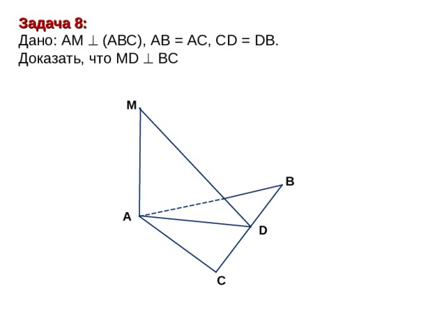 Задача 8: Дано: АМ  (АВС), АВ = АС, С D = D В . Доказать, что MD   B С М В А D С