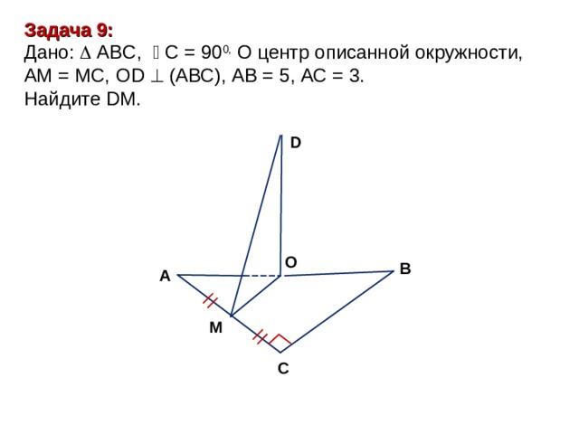 Задача 9: Дано:  ABC,   С = 9 0 0, О центр описанной окружности, АМ = МС, О D   ( АВС ) , АВ = 5, АС = 3. Найдите DM. D O В А М С