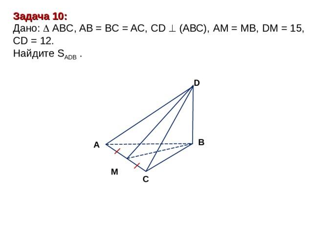 Задача 10 : Дано:   А BC, AB = BC = AC, CD   (АВС), А M = MB , DM = 15, CD = 12. Найдите S ADB  . D В А М С