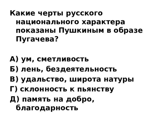 Какие черты русского национального характера показаны Пушкиным в образе Пугачева?  А) ум, сметливость Б) лень, бездеятельность В) удальство, широта натуры Г) склонность к пьянству Д) память на добро, благодарность