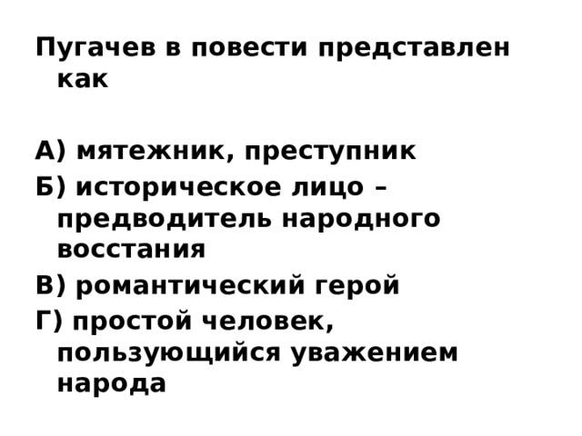 Пугачев в повести представлен как  А) мятежник, преступник Б) историческое лицо – предводитель народного восстания В) романтический герой Г) простой человек, пользующийся уважением народа