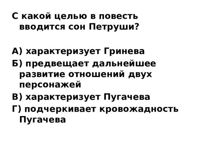 С какой целью в повесть вводится сон Петруши?  А) характеризует Гринева Б) предвещает дальнейшее развитие отношений двух персонажей В) характеризует Пугачева Г) подчеркивает кровожадность Пугачева