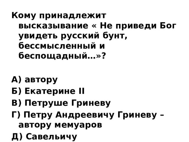 Кому принадлежит высказывание « Не приведи Бог увидеть русский бунт, бессмысленный и беспощадный…»?  А) автору Б) Екатерине II В) Петруше Гриневу Г) Петру Андреевичу Гриневу – автору мемуаров Д) Савельичу