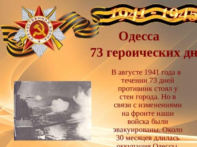 Одесса  73 героических дня  В августе 1941 года в течении 73 дней противник стоял у стен города. Но в связи с изменениями на фронте наши войска были эвакуированы. Около 30 месяцев длилась оккупация Одессы.