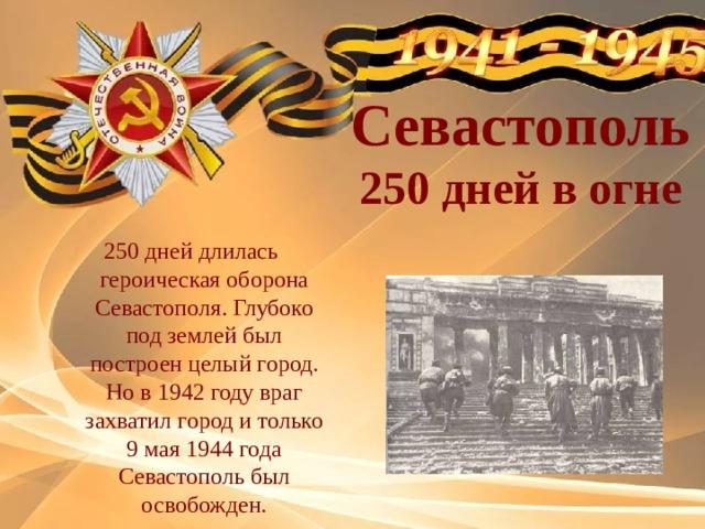 Севастополь 250 дней в огне 250 дней длилась героическая оборона Севастополя. Глубоко под землей был построен целый город. Но в 1942 году враг захватил город и только 9 мая 1944 года Севастополь был освобожден.