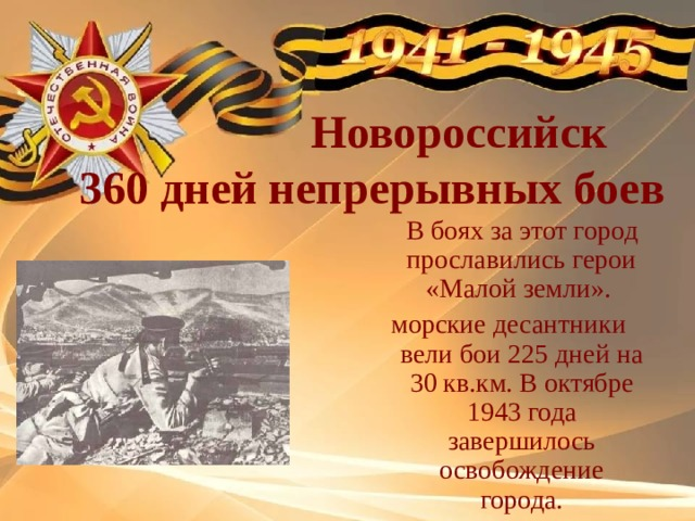 Новороссийск  360 дней непрерывных боев  В боях за этот город прославились герои «Малой земли». морские десантники вели бои 225 дней на 30 кв.км. В октябре 1943 года завершилось освобождение города.