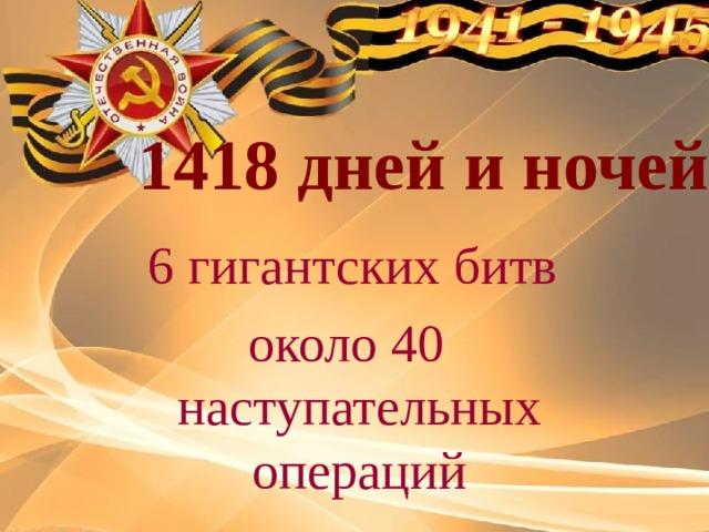 1418 дней и ночей  6 гигантских битв около 40 наступательных операций