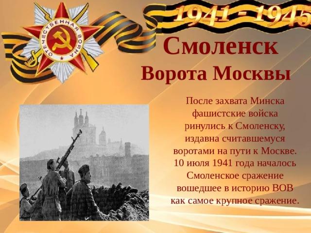 Смоленск  Ворота Москвы После захвата Минска фашистские войска ринулись к Смоленску, издавна считавшемуся воротами на пути к Москве. 10 июля 1941 года началось Смоленское сражение вошедшее в историю ВОВ как самое крупное сражение.