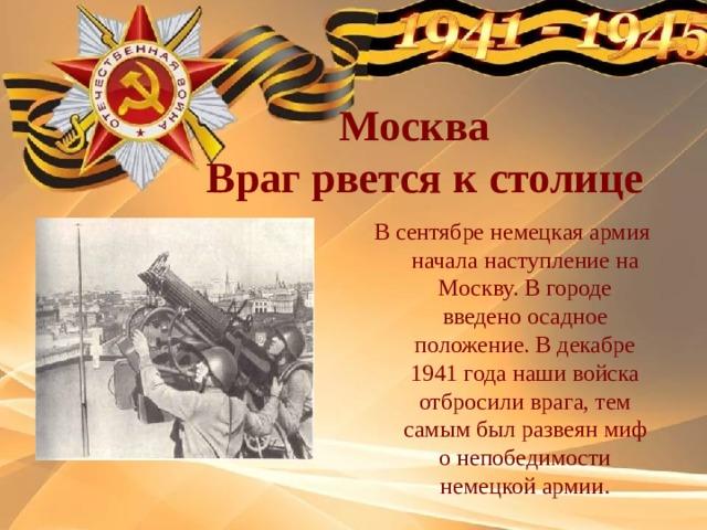 Москва  Враг рвется к столице  В сентябре немецкая армия начала наступление на Москву. В городе введено осадное положение. В декабре 1941 года наши войска отбросили врага, тем самым был развеян миф о непобедимости немецкой армии.