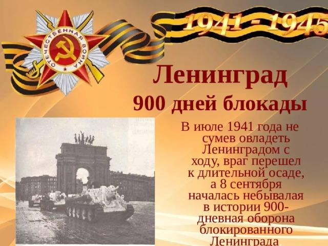 Ленинград 900 дней блокады В июле 1941 года не сумев овладеть Ленинградом с ходу, враг перешел к длительной осаде, а 8 сентября началась небывалая в истории 900-дневная оборона блокированного Ленинграда .