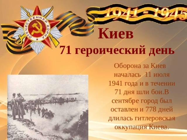 Киев  71 героический день  Оборона за Киев началась 11 июля 1941 года и в течении 71 дня шли бои.В сентябре город был оставлен и 778 дней длилась гитлеровская оккупация Киева.