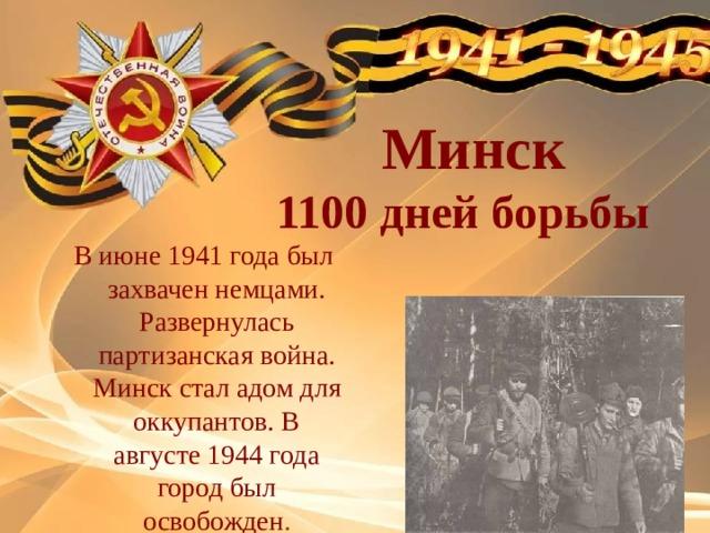 Минск  1100 дней борьбы В июне 1941 года был захвачен немцами. Развернулась партизанская война. Минск стал адом для оккупантов. В августе 1944 года город был освобожден .