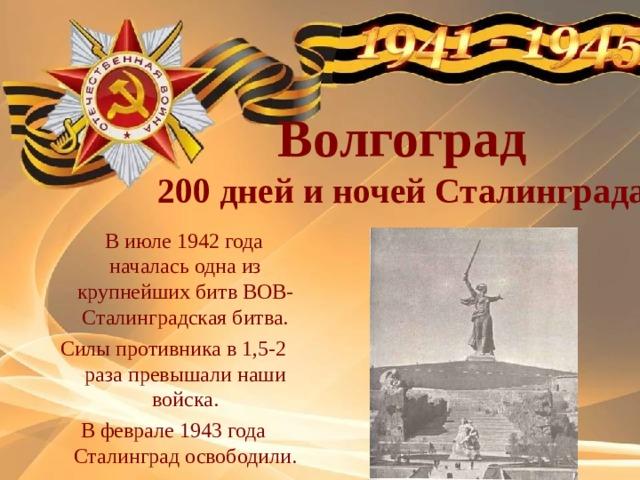 Волгоград 200 дней и ночей Сталинграда  В июле 1942 года началась одна из крупнейших битв ВОВ- Сталинградская битва. Силы противника в 1,5-2 раза превышали наши войска. В феврале 1943 года Сталинград освободили.