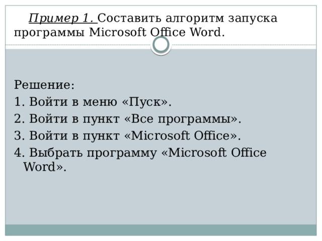 Пример 1. Составить алгоритм запуска программы Microsoft Office Word. Решение: 1. Войти в меню «Пуск». 2. Войти в пункт «Все программы». 3. Войти в пункт «Microsoft Office». 4. Выбрать программу «Microsoft Office Word».