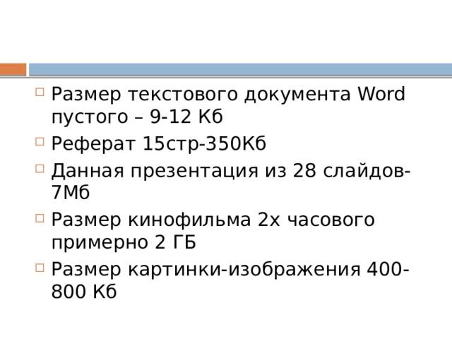 Размер текстового документа Word пустого – 9-12 Кб Реферат 15стр-350Кб Данная презентация из 28 слайдов-7Мб Размер кинофильма 2х часового примерно 2 ГБ Размер картинки-изображения 400-800 Кб