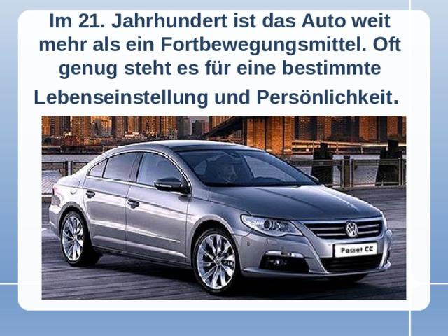 Im 21. Jahrhundert ist das Auto weit mehr als ein Fortbewegungsmittel. Oft genug steht es für eine bestimmte Lebenseinstellung und Persönlichkeit .